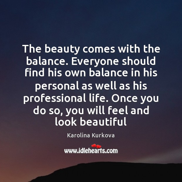 The beauty comes with the balance. Everyone should find his own balance Image