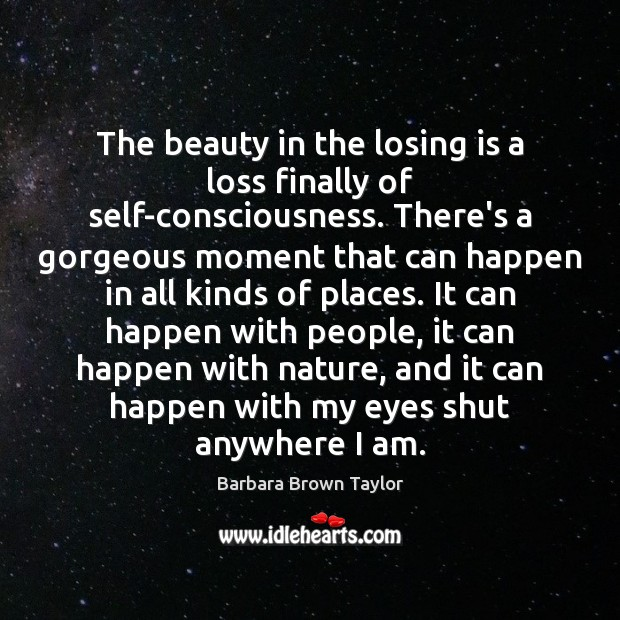 The beauty in the losing is a loss finally of self-consciousness. There's Barbara Brown Taylor Picture Quote