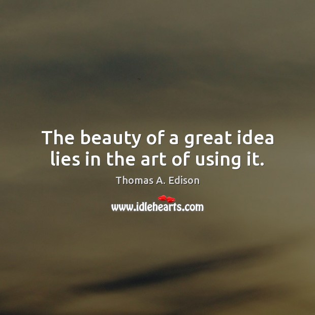 The beauty of a great idea lies in the art of using it. Thomas A. Edison Picture Quote