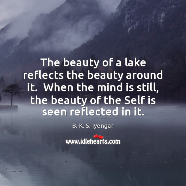 The beauty of a lake reflects the beauty around it.  When the B. K. S. Iyengar Picture Quote