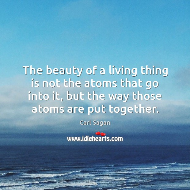 The beauty of a living thing is not the atoms that go Image