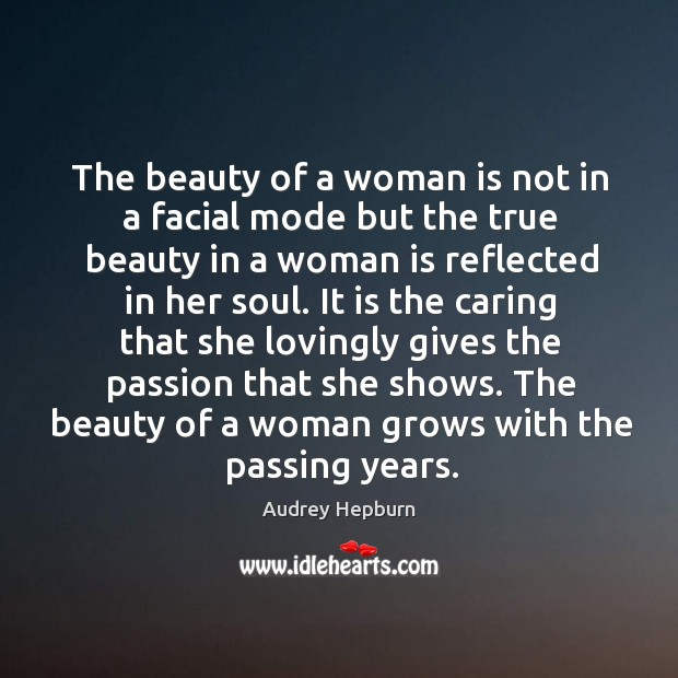 The beauty of a woman is not in a facial mode but the true beauty in a woman is reflected in her soul. Image