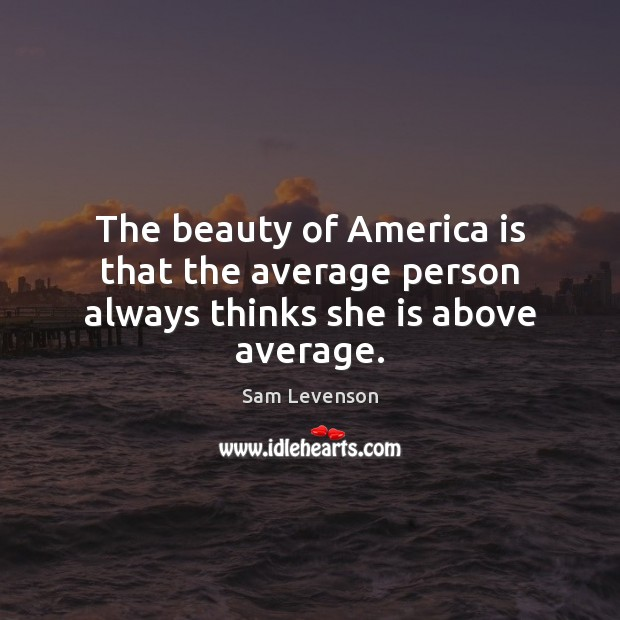 The beauty of America is that the average person always thinks she is above average. Image