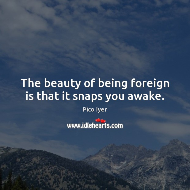 The beauty of being foreign is that it snaps you awake. Pico Iyer Picture Quote