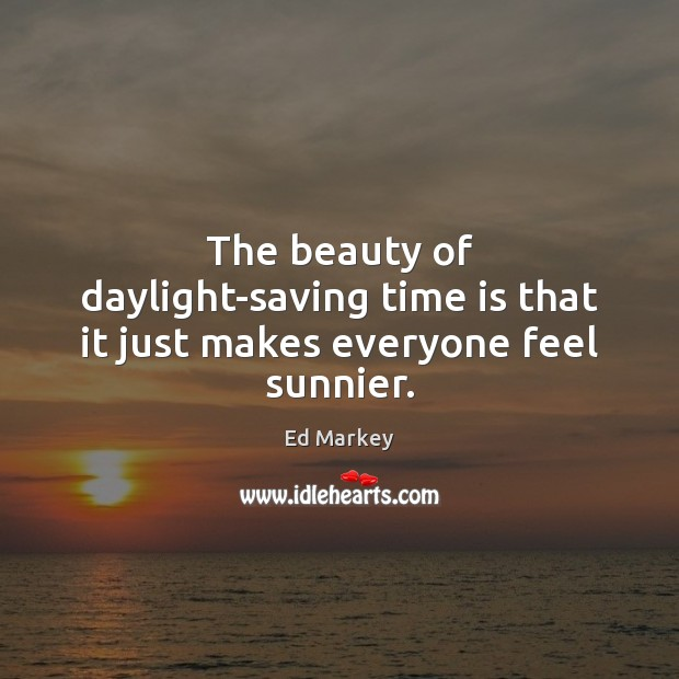 The beauty of daylight-saving time is that it just makes everyone feel sunnier. Time Quotes Image