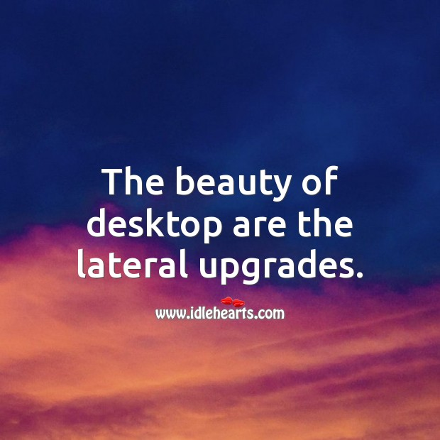 The beauty of desktop are the lateral upgrades. Picture Quotes Image