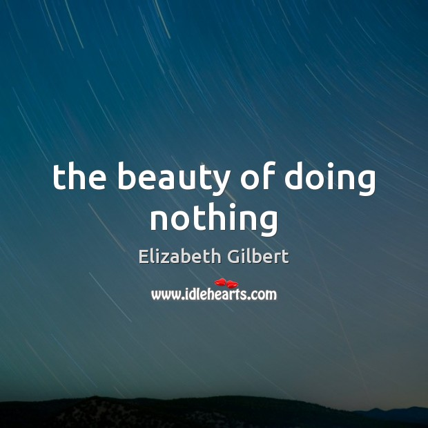 The beauty of doing nothing Elizabeth Gilbert Picture Quote