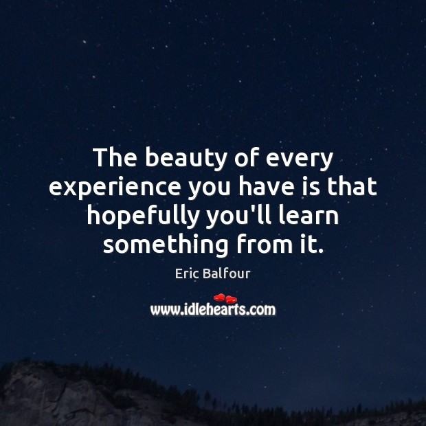 The beauty of every experience you have is that hopefully you'll learn something from it. Eric Balfour Picture Quote