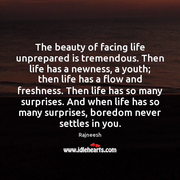 Image, The beauty of facing life unprepared is tremendous. Then life has a