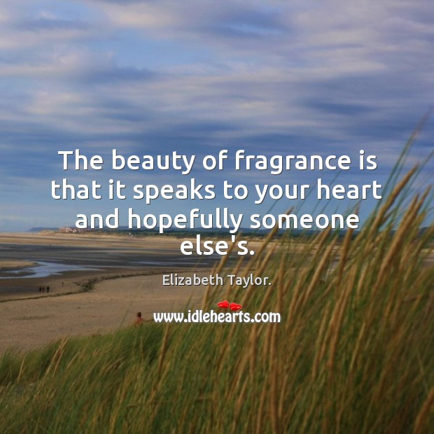 The beauty of fragrance is that it speaks to your heart and hopefully someone else's. Elizabeth Taylor. Picture Quote