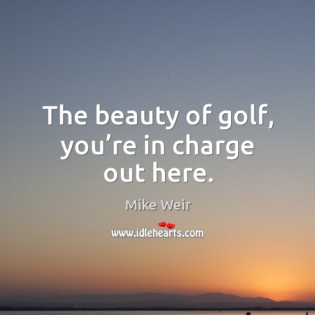The beauty of golf, you're in charge out here. Mike Weir Picture Quote