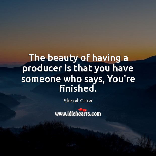 The beauty of having a producer is that you have someone who says, You're finished. Sheryl Crow Picture Quote