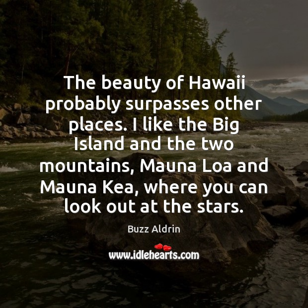 The beauty of Hawaii probably surpasses other places. I like the Big Buzz Aldrin Picture Quote