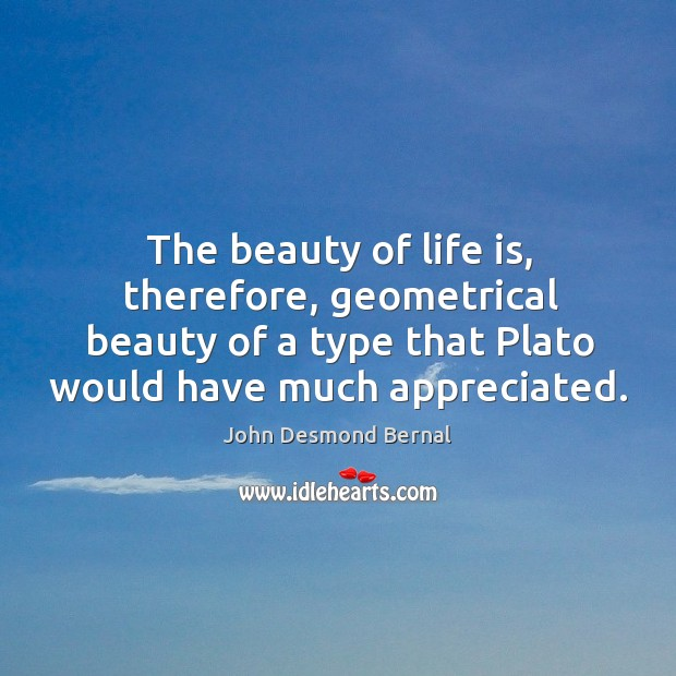 The beauty of life is, therefore, geometrical beauty of a type that John Desmond Bernal Picture Quote