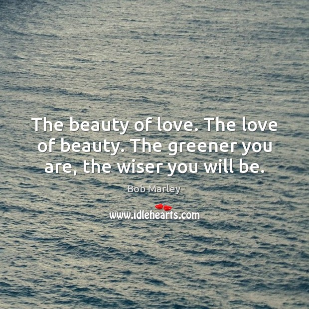 Image, The beauty of love. The love of beauty. The greener you are, the wiser you will be.