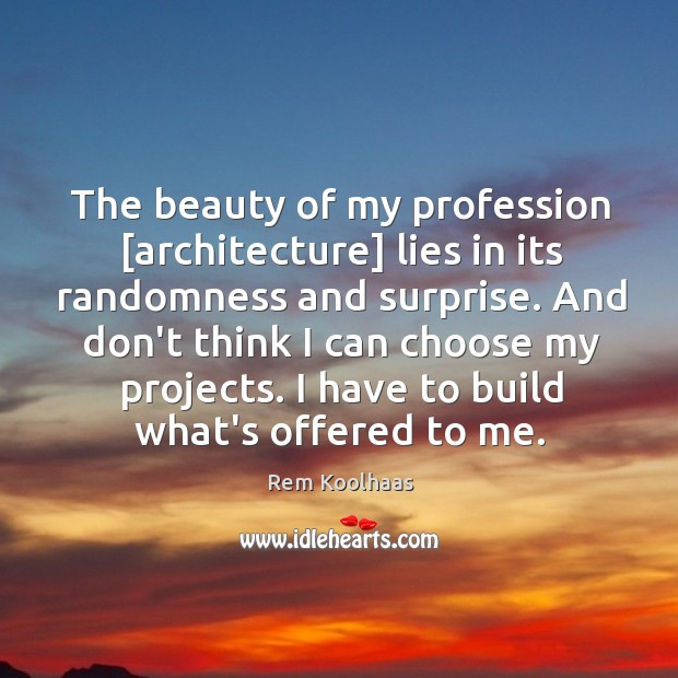 The beauty of my profession [architecture] lies in its randomness and surprise. Rem Koolhaas Picture Quote