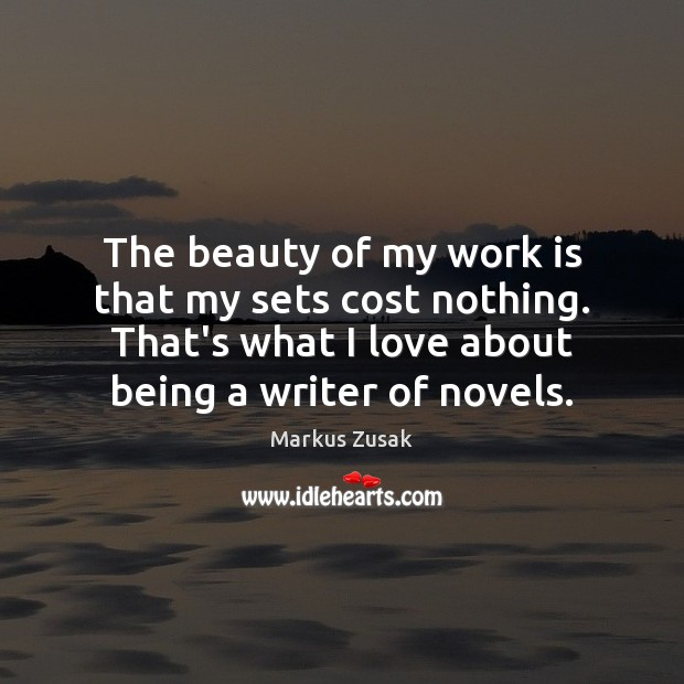 The beauty of my work is that my sets cost nothing. That's Markus Zusak Picture Quote