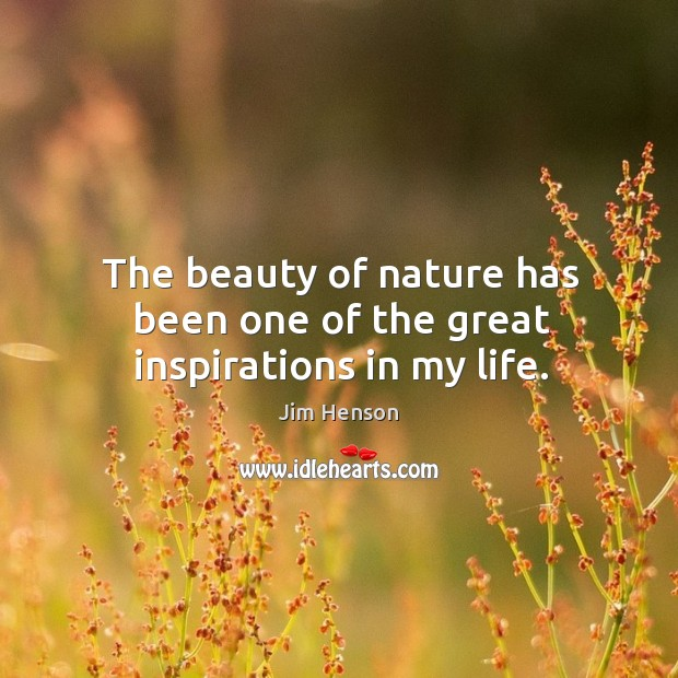 The beauty of nature has been one of the great inspirations in my life. Jim Henson Picture Quote