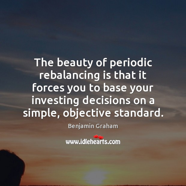 The beauty of periodic rebalancing is that it forces you to base Benjamin Graham Picture Quote