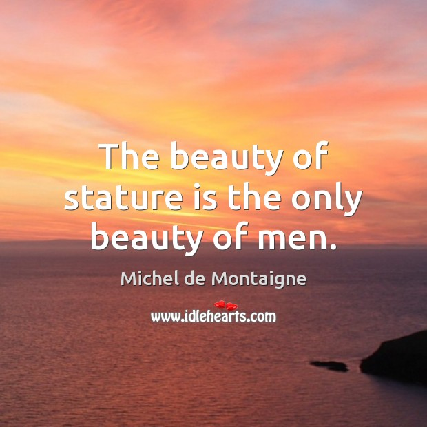 The beauty of stature is the only beauty of men. Image