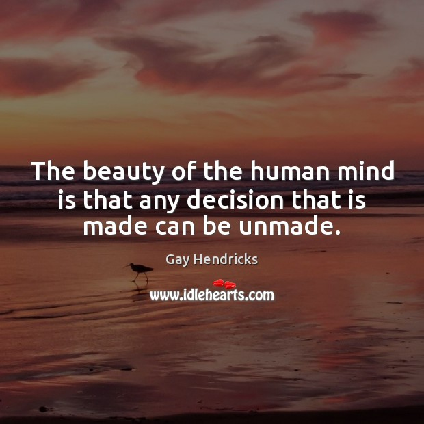 The beauty of the human mind is that any decision that is made can be unmade. Gay Hendricks Picture Quote
