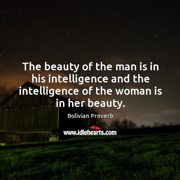 The beauty of the man is in his intelligence and the intelligence of the woman is in her beauty. Bolivian Proverbs Image