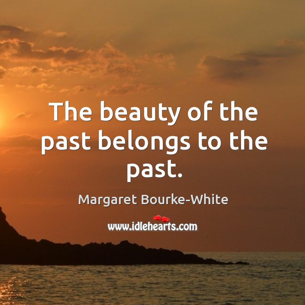 The beauty of the past belongs to the past. Margaret Bourke-White Picture Quote