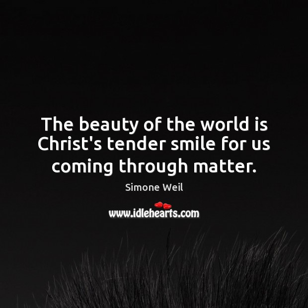 The beauty of the world is Christ's tender smile for us coming through matter. Simone Weil Picture Quote