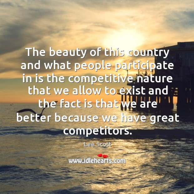The beauty of this country and what people participate in is the competitive nature that we Lee Scott Picture Quote