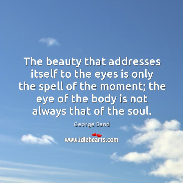Image, The beauty that addresses itself to the eyes is only the spell of the moment;