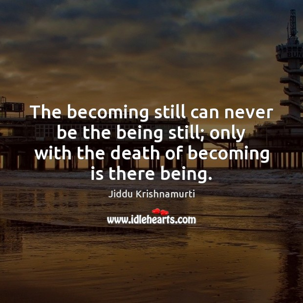 The becoming still can never be the being still; only with the Image