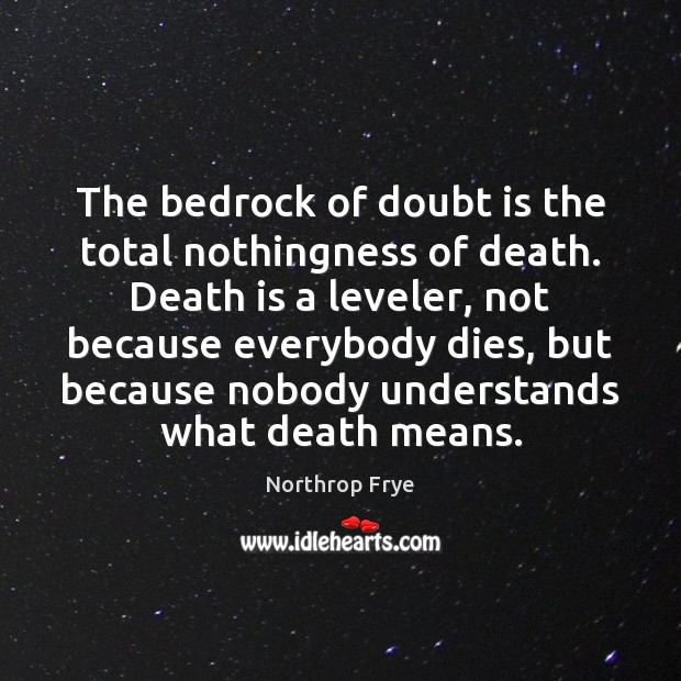 The bedrock of doubt is the total nothingness of death. Death is Northrop Frye Picture Quote