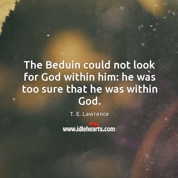Image, The beduin could not look for God within him: he was too sure that he was within God.