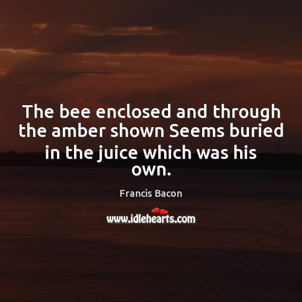 The bee enclosed and through the amber shown Seems buried in the juice which was his own. Francis Bacon Picture Quote
