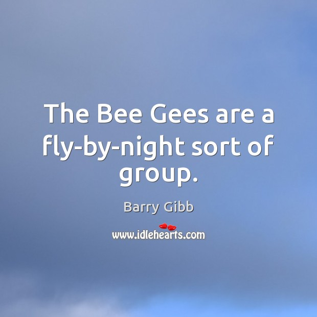 The Bee Gees are a fly-by-night sort of group. Image
