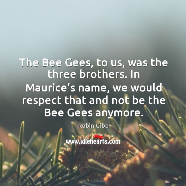 The bee gees, to us, was the three brothers. In maurice's name, we would respect Robin Gibb Picture Quote