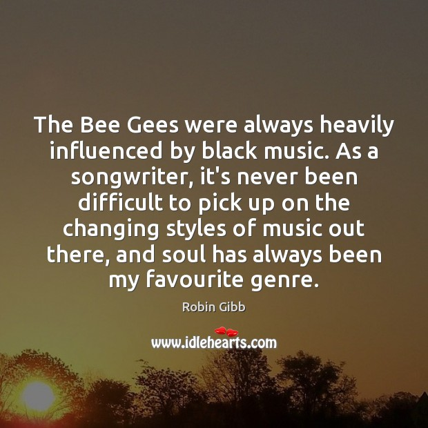 The Bee Gees were always heavily influenced by black music. As a Robin Gibb Picture Quote