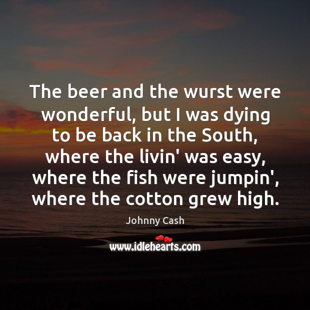 The beer and the wurst were wonderful, but I was dying to Johnny Cash Picture Quote