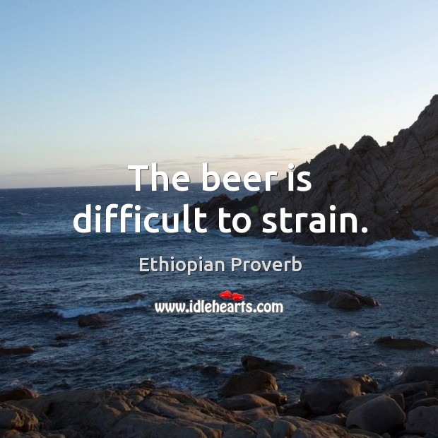 The beer is difficult to strain. Ethiopian Proverbs Image