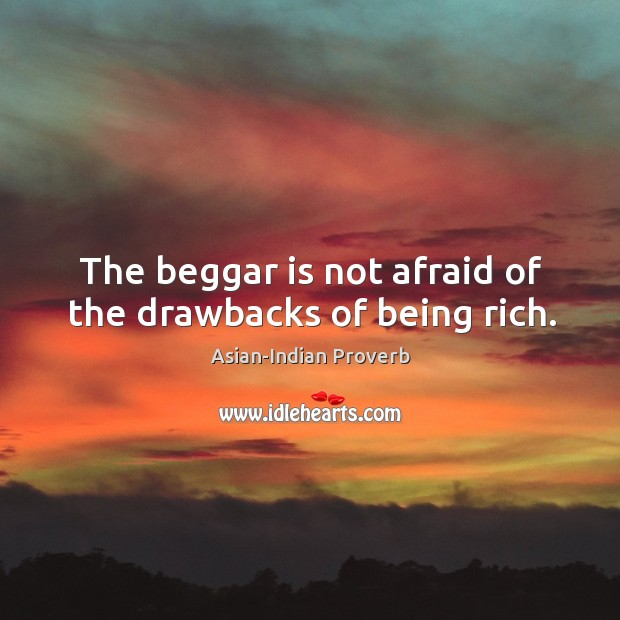 The beggar is not afraid of the drawbacks of being rich. Asian-Indian Proverbs Image