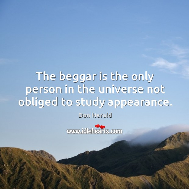 The beggar is the only person in the universe not obliged to study appearance. Image
