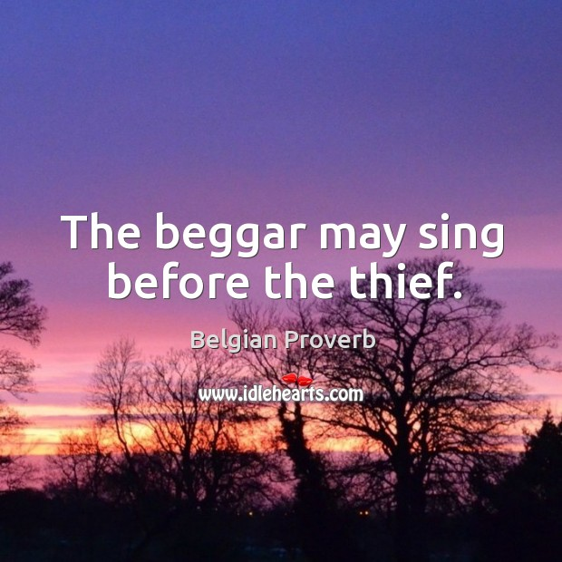 The beggar may sing before the thief. Belgian Proverbs Image
