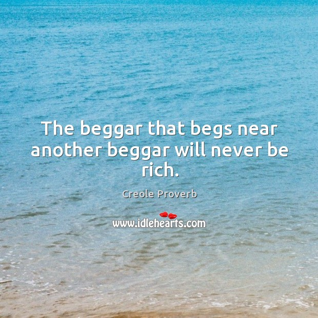 The beggar that begs near another beggar will never be rich. Creole Proverbs Image