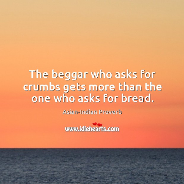 The beggar who asks for crumbs gets more than the one who asks for bread. Asian-Indian Proverbs Image
