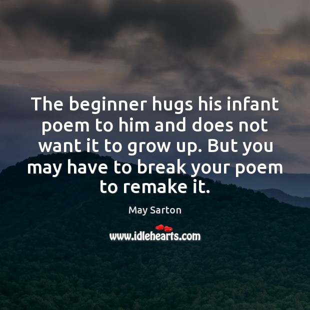The beginner hugs his infant poem to him and does not want May Sarton Picture Quote