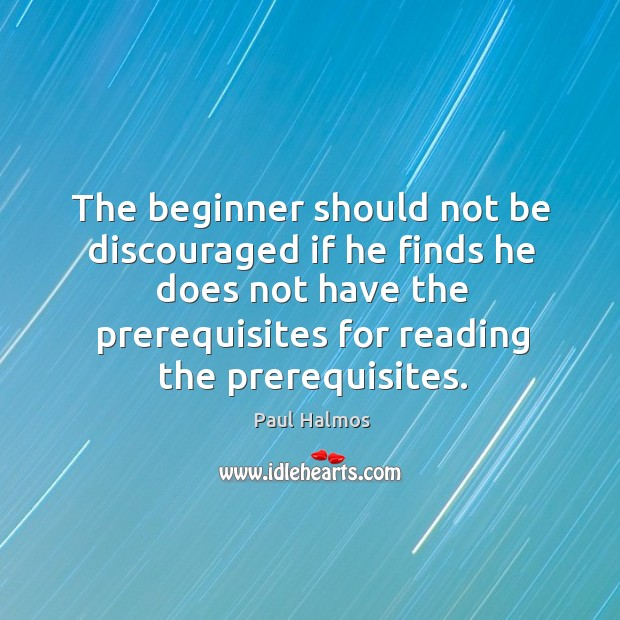 The beginner should not be discouraged if he finds he does not Paul Halmos Picture Quote