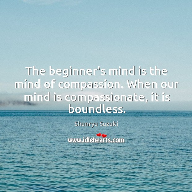 The beginner's mind is the mind of compassion. When our mind is Image