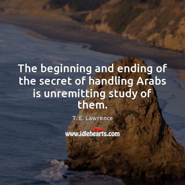 Image, The beginning and ending of the secret of handling Arabs is unremitting study of them.