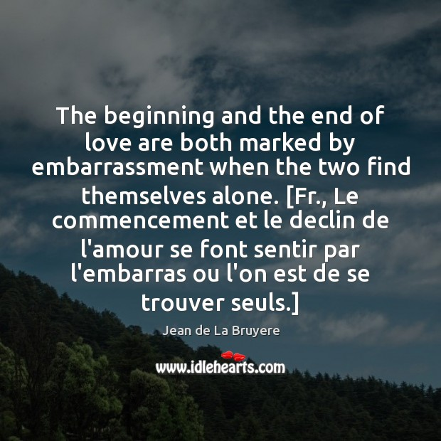 The beginning and the end of love are both marked by embarrassment Jean de La Bruyere Picture Quote