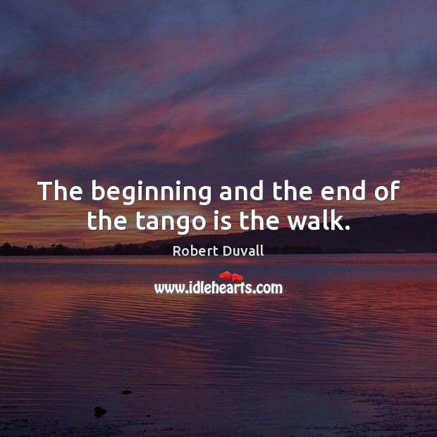 The beginning and the end of the tango is the walk. Robert Duvall Picture Quote